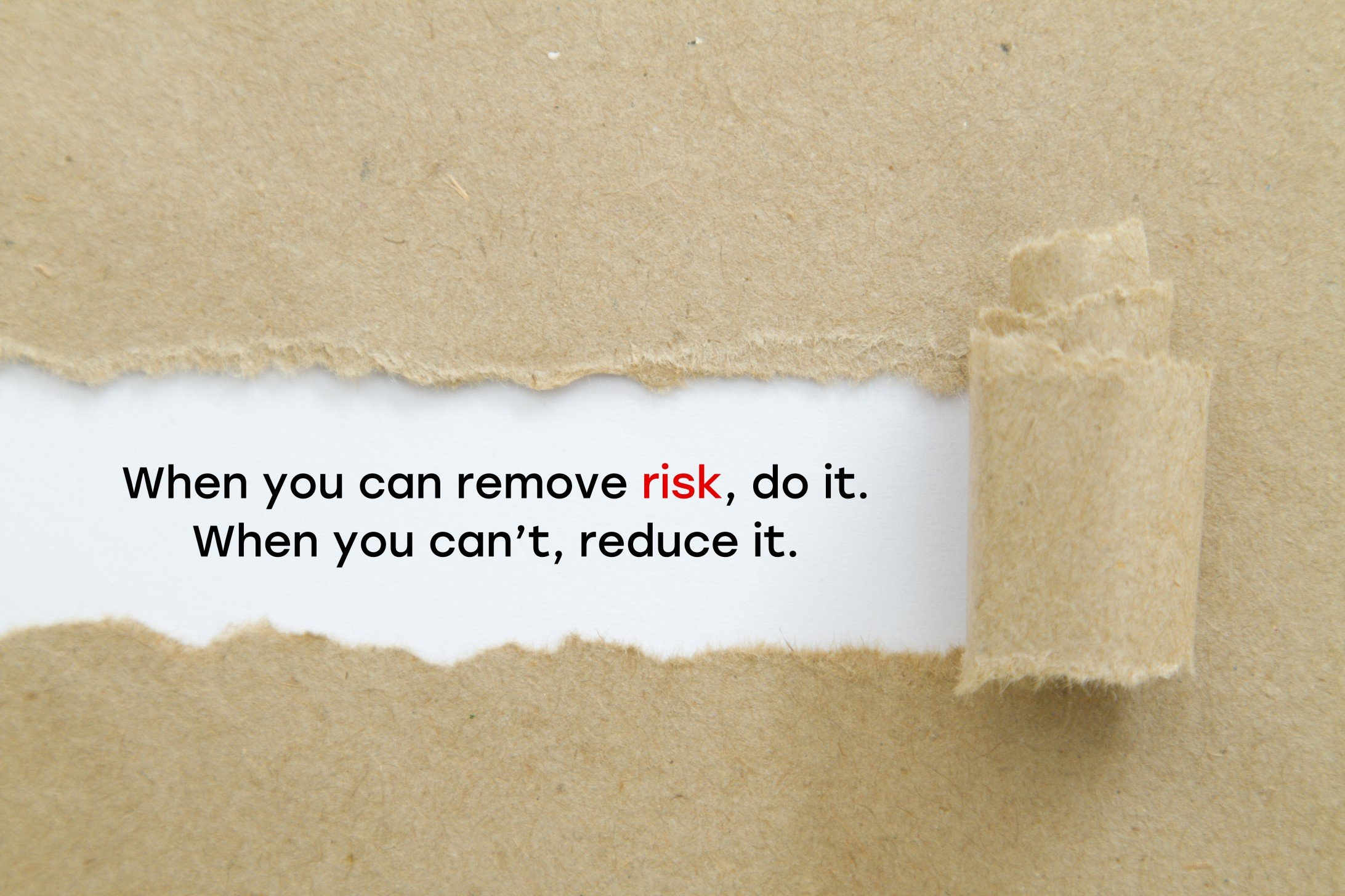 """When you can remove risk, do it. When you can't, reduce it. "" slogan written under torn paper. Risk management concept."